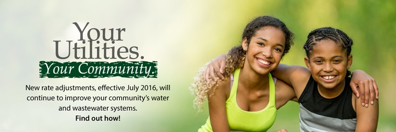 Your Utilities. Your Community. New rate adjustments, effective July 2016, will continue to improve your community's water and wastewater systems. Find out how!